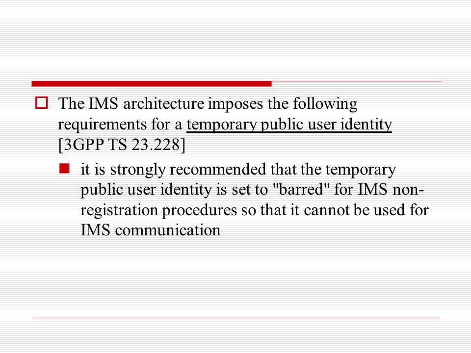 The IMS architecture imposes the following requirements for a temporary public user identity [3GPP TS 23.228]